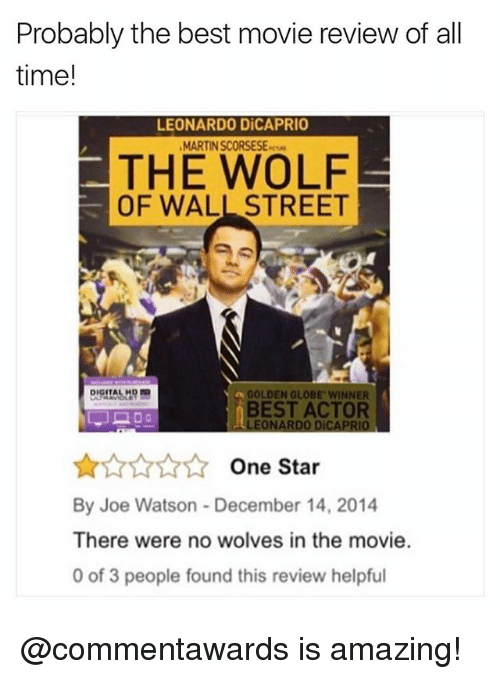 golden globe: Probably the best movie review of all  time!  LEONARDO DiCAPRIO  MARTIN SCORSESE-  THE WOLF  OF WALL STREET  GOLDEN GLOBE WINNER  BEST ACTOR  LEONARDO DiCAPRIO  ☆☆☆☆☆ One Star  By Joe Watson- December 14, 2014  There were no wolves in the movie.  0 of 3 people found this review helpful @commentawards is amazing!