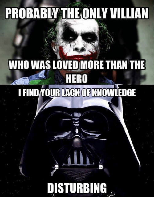 I Find Your: PROBABLY THEONLY VILLIAN  WHO WAS LOVED MORETHAN THE  4HERO  I FIND YOUR LACKOF KNOWLEDGE  DISTURBING