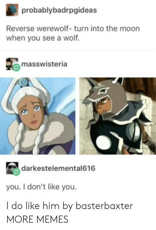 werewolf: probablybadrpgideas  Reverse werewolf- turn into the moon  when you see a wolf.  masswisteria  darkestelemental616  you. I don't like you. I do like him by basterbaxter MORE MEMES