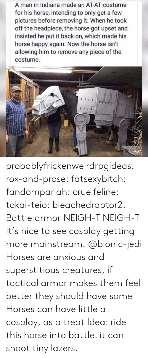 Have Some: probablyfrickenweirdrpgideas: rox-and-prose:  fatsexybitch:   fandompariah:  cruelfeline:  tokai-teio:  bleachedraptor2: Battle armor    NEIGH-T  NEIGH-T    It's nice to see cosplay getting more mainstream.    @bionic-jedi     Horses are anxious and superstitious creatures, if tactical armor makes them feel better they should have some    Horses can have little a cosplay, as a treat    Idea: ride this horse into battle. it can shoot tiny lazers.