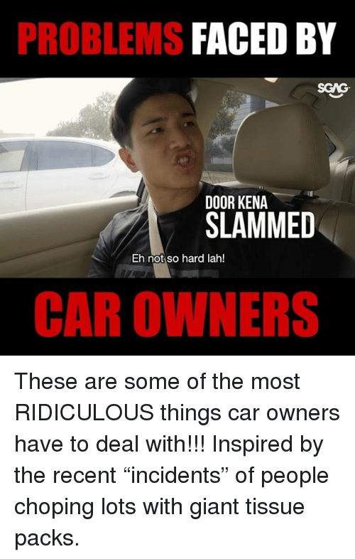 """Kena: PROBLEMS  FACED BY  SGAG  DOOR KENA  SLAMMED  Eh not so hard lah!  CAR OWNERS These are some of the most RIDICULOUS things car owners have to deal with!!! Inspired by the recent """"incidents"""" of people choping lots with giant tissue packs."""