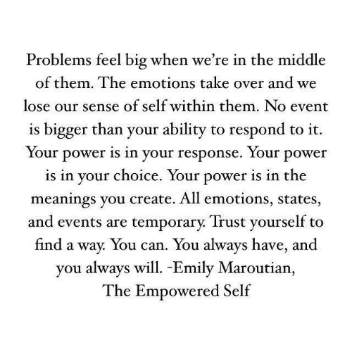 Bigger Than: Problems feel big when we're in the middle  of them. The emotions take over and we  lose our sense of self within them. No event  is bigger than your ability to respond to it.  Your power is in your response. Your power  is in vour choice. Your power is in the  meanings you create. All emotions, states,  and events are temporarv. Trust vourself to  find a way. You can. You always have, and  you always will. -Emily Maroutian,  The Empowered Self
