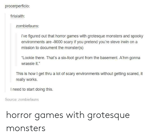 "Grunts: procerperficio  firlalaith:  zombiefauns:  i've figured out that horror games with grotesque monsters and spooky  environments are -9000 scary if you pretend you're steve irwin on a  mission to document the monster(s)  ""Lookie there. That's a six-foot grunt from the basement. A'hm gonna  wrassle it.""  This is how I get thru a lot of scary environments without getting scared, it  really works  I need to start doing this.  Source: zombiefauns horror games with grotesque monsters"