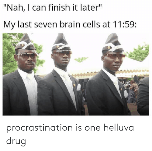 Procrastination: procrastination is one helluva drug