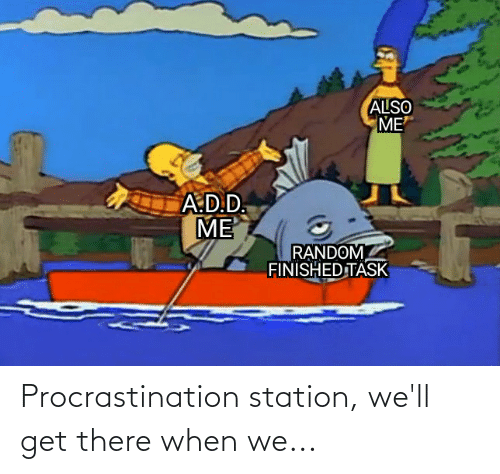 Procrastination: Procrastination station, we'll get there when we...