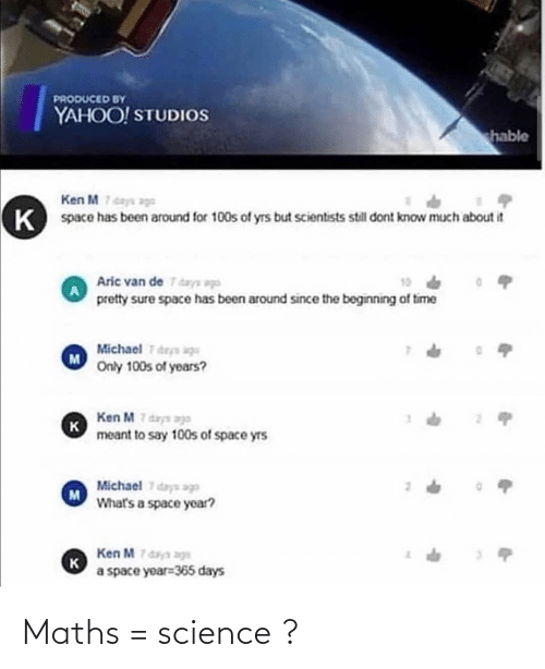 ags: PRODUCED BY  YAHOO! STUDIOS  hable  Ken M7days age  space has been around for 100s of yrs but scientists still dont know much about it  Aric van de T days ago  pretty sure space has been around since the beginning of time  19  Michael 7 deys aqu  Only 100s of years?  Ken M 7 days ags  к  meant to say 100s of space yrs  Michael 7 days age  What's a space year?  Ken Mdaya ags  к  a space yoar=365 days Maths = science ?