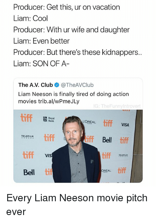 tiff: Producer: Get this, ur on vacation  Liam: Cool  Producer: With ur wife and daughter  Liam: Even better  Producer: But there's these kidnappers  Liam: SON OF A  The A.V. ClubTheAVClub  Liam Neeson is finally tired of doing action  movies trib.al/wPmeJLy  G: TheFunnyintrove  Royal  Bank  tiff  L'OREAL  VISA  tiff  iff Bel tiff  TELEFILM  iff  tiff  TELEFILM  VIS  REAL tiff  Bell ti Every Liam Neeson movie pitch ever