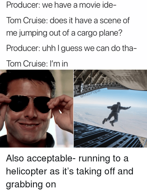 Tom Cruise: Producer: we have a movie ide-  Tom Cruise: does it have a scene of  me jumping out of a cargo plane?  Producer: uhh I guess we can do tha-  Tom Cruise: I'm in  站1阜1は1は  asiPop Also acceptable- running to a helicopter as it's taking off and grabbing on