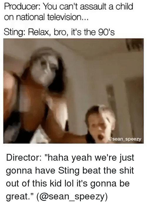 """Stingly: Producer: You can't assault a child  on national television...  Sting: Relax, bro, it's the 90's  Sean speezy Director: """"haha yeah we're just gonna have Sting beat the shit out of this kid lol it's gonna be great."""" (@sean_speezy)"""