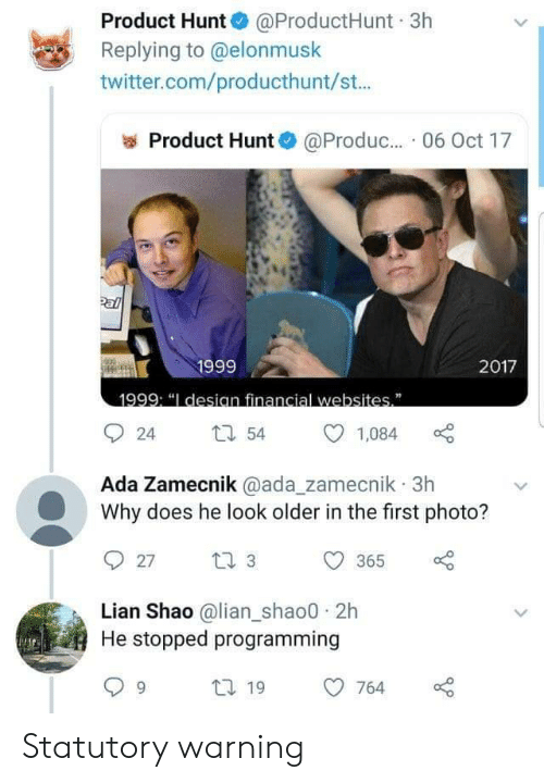 "Twitter, Programming, and Com: Product Hunt @ProductHunt 3h  Replying to @elonmusk  twitter.com/producthunt/st...  Product Hunt  @Produc.. 06 Oct 17  Pal  1999  2017  1999: ""I desian financial websites""  54  24  1,084  Ada Zamecnik @ada_zamecnik 3h  Why does he look older in the first photo?  t 3  27  365  Lian Shao @lian_shao0 2h  He stopped programming  t 19  764 Statutory warning"