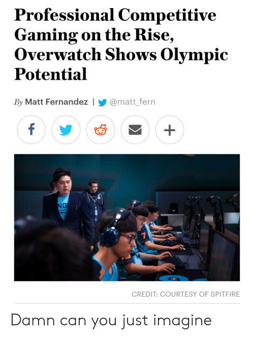 Competitive: Professional Competitive  Gaming on the Rise  Overwatch Shows Olympic  Potential  By Matt Fernandez I@matt_fern  CREDIT: COURTESY OF SPITFIRE Damn can you just imagine
