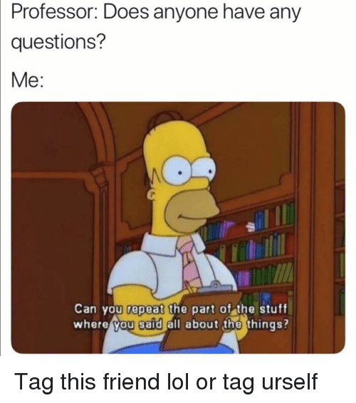 Funny, Lol, and Stuff: Professor: Does anyone have any  questions?  Me:  0  Can you repeat the part of the stuff  where you said all about the things? Tag this friend lol or tag urself