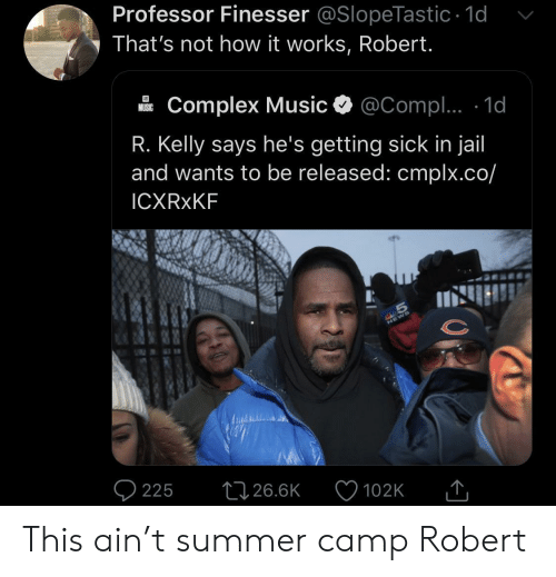 In Jail: Professor Finesser @SlopeTastic 1d  That's not how it works, Robert.  Complex Music  @Compl.. 1d  MUSIC  R. Kelly says he's getting sick in jail  and wants to be released: cmplx.co/  ICXRXKF  S  225  26.6K  102K This ain't summer camp Robert