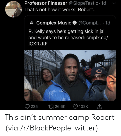 Blackpeopletwitter, Complex, and Jail: Professor Finesser @SlopeTastic 1d  That's not how it works, Robert.  Complex Music  @Compl.. 1d  MUSIC  R. Kelly says he's getting sick in jail  and wants to be released: cmplx.co/  ICXRXKF  S  225  26.6K  102K This ain't summer camp Robert (via /r/BlackPeopleTwitter)