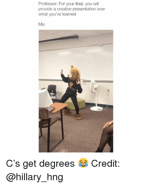 Memes, 🤖, and Will: Professor: For your final, you will  provide a creative presentation over  what you've learned  Me: C's get degrees 😂 Credit: @hillary_hng