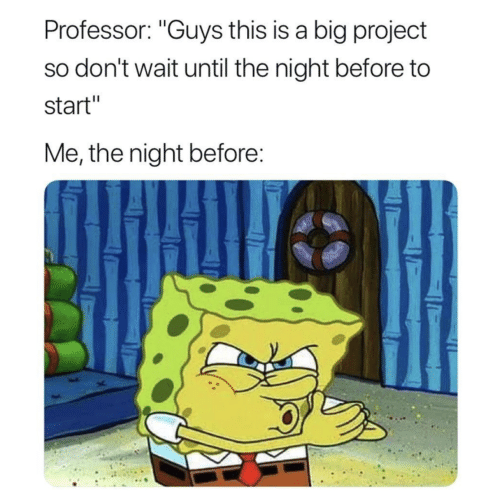 """Project, Big, and Professor: Professor: """"Guys this is a big project  so don't wait until the night before to  start""""  Me, the night before:"""