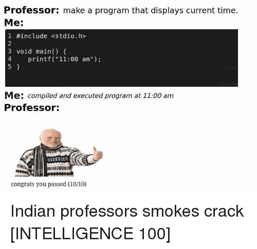 "Anaconda, Time, and Indian: Professor: make a program that displays current time.  Me:  1 #include stdio.h>  2  3 void main()  4 printf (""11:00 am"")  5  Me: compiled and executed program at 11:00 am  Professor:  congrats you passed (10/10) Indian professors smokes crack [INTELLIGENCE 100]"