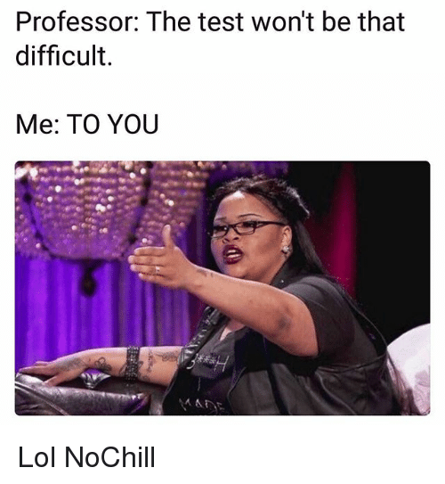 Funny, Lol, and Test: Professor: The test won't be that  difficult.  Me: TO YOU Lol NoChill