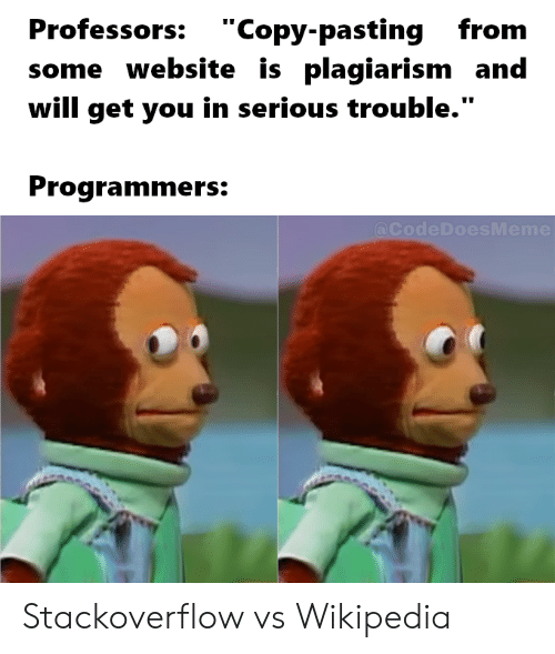 "Wikipedia, Website, and Stackoverflow: Professors: ""Copy-pastingfrom  some website is plagiarism and  will get you in serious trouble.""  Programmers:  @CodeDoesMeme Stackoverflow vs Wikipedia"