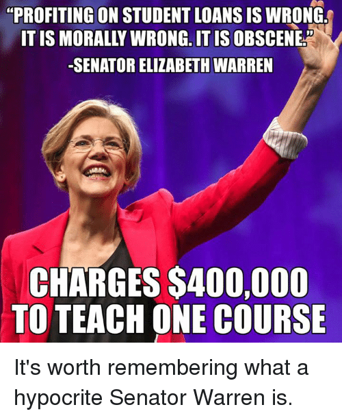 """Elizabeth Warren, Memes, and Student Loans: """"PROFITING ON STUDENT LOANS IS WRONG  ONG, IT IS  -SENATOR ELIZABETH WARREN  CHARGES S400,000  TO TEACH ONE COURSE It's worth remembering what a hypocrite Senator Warren is."""