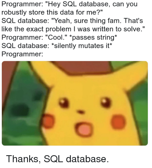 """yeah sure: Programmer: """"Hey SQL database, can you  robustly store this data for me?""""  SQL database: """"Yeah, sure thing fam. That's  like the exact problem I was written to solve.""""  Programmer: """"Cool."""" *passes string  SQL database: """"silently mutates it  Programmer. Thanks, SQL database."""