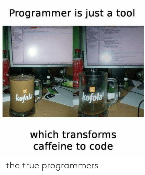 A Tool: Programmer is just a tool  UUTUNE  kofola  kofola  which transforms  caffeine to code the true programmers