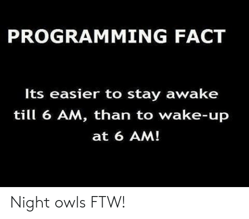 Stay Awake: PROGRAMMING FACT  Its easier to stay awake  till 6 AM, than to wake-up  at 6 AM! Night owls FTW!