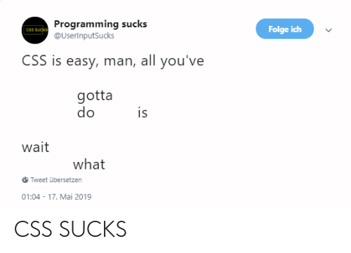 Programming, Css, and Easy: Programming sucks  @UserinputSucks  Folge ich  C88 SUCKS  CSS is easy, man, all you've  gotta  do  is  wait  what  Tweet übersetzen  01:04-17. Mai 2019 CSS SUCKS