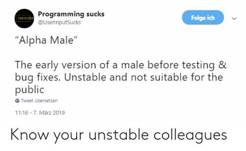 "alpha: Programming sucks  @UserinputSucks  Folge ich  CSS SUcks  ""Alpha Male""  The early version of a male before testing &  bug fixes. Unstable and not suitable for the  public  Tweet übersetzen  11:16 7. Mãrz 2019 Know your unstable colleagues"
