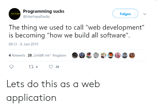 "application: Programming sucks  @UserInputSucks  Folgen  CSS SUCKS  The thing we used to call ""web development""  is becoming ""how we build all software""  08:13 - 8. Juni 2019  4 Retweets 28,Gefällt mir""-Angaben  ti 4  28 Lets do this as a web application"