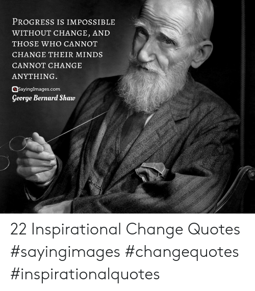 Bernard: PROGRESS IS IMPOSSIBLE  WITHOUT CHANGE, AND  THOSE WHO CANNOT  CHANGE THEIR MINDS  CANNOT CHANGE  ANYTHING.  SayingImages.com  George Bernard Shaw 22 Inspirational Change Quotes #sayingimages #changequotes #inspirationalquotes