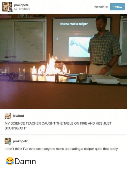 Thinked: prokopetz  tumblr  Follow  How to read a caliper  lowbutt  MY SCIENCE TEACHER CAUGHT THE TABLE ON FIRE AND HES JUST  STARING AT IT  prokopetz  I don't think I've ever seen anyone mess up reading a caliper quite that badly. 😂Damn