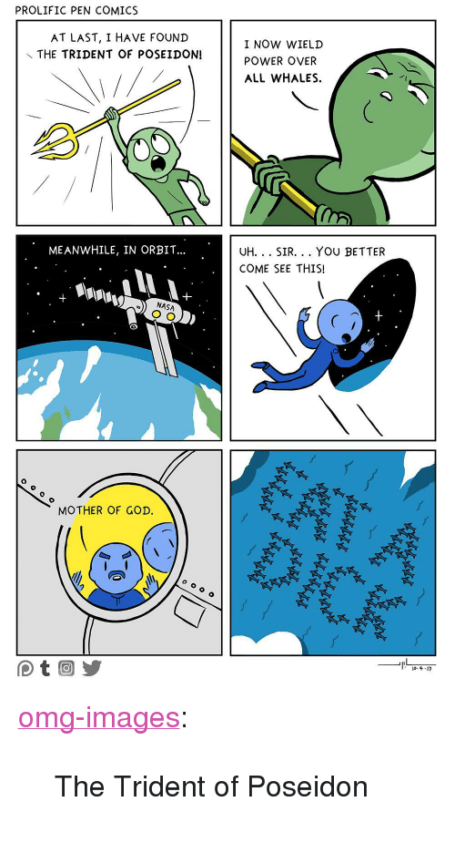 """mother of god: PROLIFIC PEN COMICS  AT LAST, I HAVE FOUND  THE TRIDENT OF POSEIDON!  I NOW WIELD  POWER OVER  ALL WHALES  ME ANWHILE, IN ORBIT...  UH.. SIR... YOU BETTER  COME SEE THIS!  NASA  0  MOTHER OF GOD. <p><a href=""""https://omg-images.tumblr.com/post/166083303427/the-trident-of-poseidon"""" class=""""tumblr_blog"""">omg-images</a>:</p>  <blockquote><p>The Trident of Poseidon</p></blockquote>"""