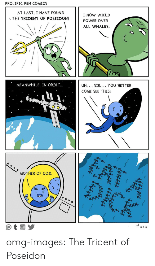 mother of god: PROLIFIC PEN COMICS  AT LAST, I HAVE FOUND  THE TRIDENT OF POSEIDON!  I NOW WIELD  POWER OVER  ALL WHALES  ME ANWHILE, IN ORBIT...  UH.. SIR... YOU BETTER  COME SEE THIS!  NASA  0  MOTHER OF GOD. omg-images:  The Trident of Poseidon
