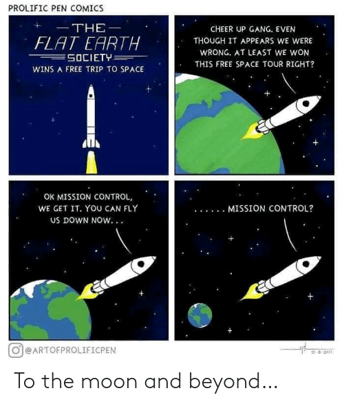 To The Moon: PROLIFIC PEN COMICS  THE  CHEER UP GANG. EVEN  FLAT EARTH  SOCIETY  THOUGH IT APPEARS WE WERE  WRONG. AT LEAST WE WON  THIS FREE SPACE TOUR RIGHT?  WINS A FREE TRIP TO SPACE  OK MISSION CONTROL,  WE GET IT. YOU CAN FLY  MISSION CONTROL?  Us DOWN NOW. .  @ARTOFPROLIFICPEN  ৪ 2011 To the moon and beyond…