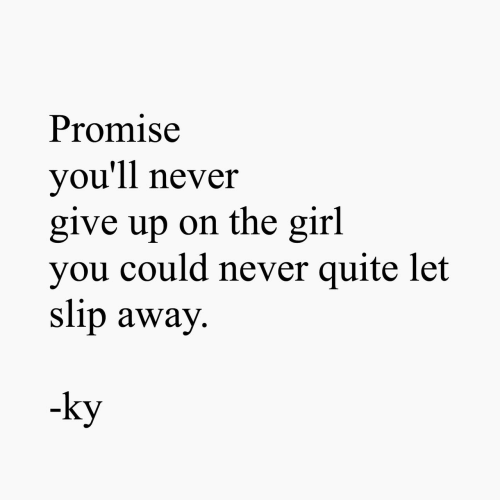 Girl, Quite, and Never: Promise  you'll never  give up on the girl  you could never quite let  slip away  -ky
