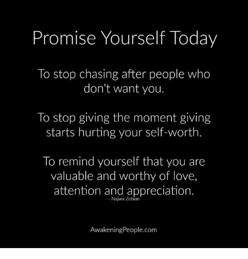 Attentation: Promise Yourself Today  To stop chasing after people who  don't want you.  To stop giving the moment giving  starts hurting your self-worth.  To remind yourself that you are  valuable and worthy of love,  attention and appreciation.  Najwa Zebian  Awakening People.com