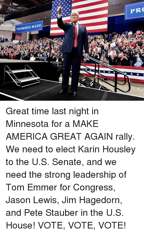karin: PROMISES MADE  PR Great time last night in Minnesota for a MAKE AMERICA GREAT AGAIN rally. We need to elect Karin Housley to the U.S. Senate, and we need the strong leadership of Tom Emmer for Congress, Jason Lewis, Jim Hagedorn, and Pete Stauber in the U.S. House!  VOTE, VOTE, VOTE!