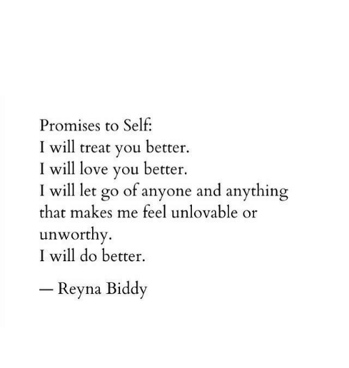 Reyna: Promises to Self:  I will treat you better.  I will love you better.  I will let go of anyone and anything  that makes me feel unlovable or  unworthy.  I will do better.  -Reyna Biddy