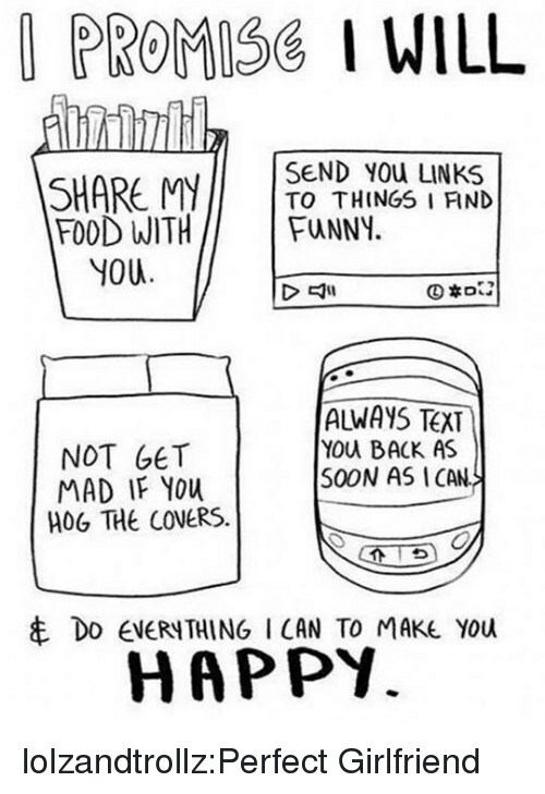 Food, Tumblr, and Blog: PROMISG I WILL  SEND YOU LINKS  SHARE MITO THINGS I FIND  FOOD WITHFuNNY.  YOU  NOT GET  MAD IF YOu  HOG THE COVERS.  ALWAYS TEXT  YOu BACK AS  S0ON AS ICAN  串DO EVERYTHING I CAN TO MAKE YOU  HAPPY. lolzandtrollz:Perfect Girlfriend