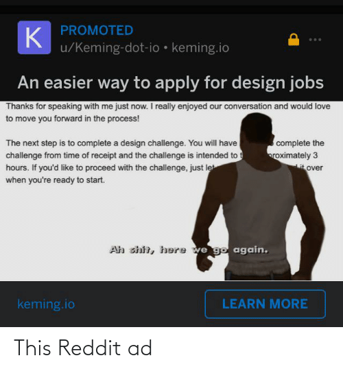 the next step: PROMOTED  K  u/Keming-dot-io • keming.io  An easier way to apply for design jobs  Thanks for speaking with me just now. I really enjoyed our conversation and would love  to move you forward in the process!  complete the  roximately 3  it over  The next step is to complete a design challenge. You will have  challenge from time of receipt and the challenge is intended to t  hours. If you'd like to proceed with the challenge, just le  when you're ready to start.  Ah shit, here we go again.  keming.io  LEARN MORE This Reddit ad