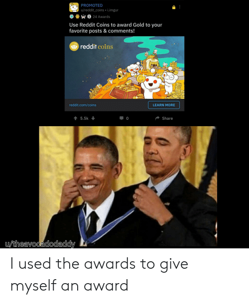 Reddit, Imgur, and Gold: PROMOTED  u/reddit_coins i.imgur  24 Awards  Use Reddit Coins to award Gold to your  favorite posts & comments!  reddit coins  Waw  reddit.com/coins  LEARN MORE  5.5k  Share  0  utheavocadodaddy I used the awards to give myself an award