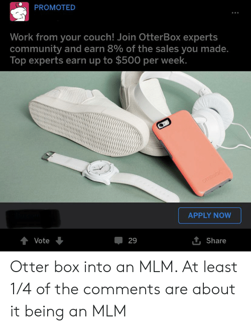 Community, Work, and Couch: PROMOTED  Work from your couch! Join OtterBox experts  community and earn 8% of the sales you made.  Top experts earn up to $500 per week.  OTERBOX  APPLY NOW  Vote  29  Share Otter box into an MLM. At least 1/4 of the comments are about it being an MLM