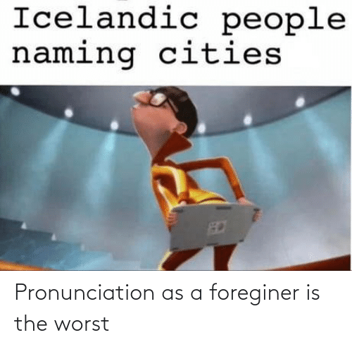 The Worst: Pronunciation as a foreginer is the worst