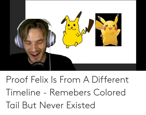 Never, Proof, and Felix: Proof Felix Is From A Different Timeline - Remebers Colored Tail But Never Existed