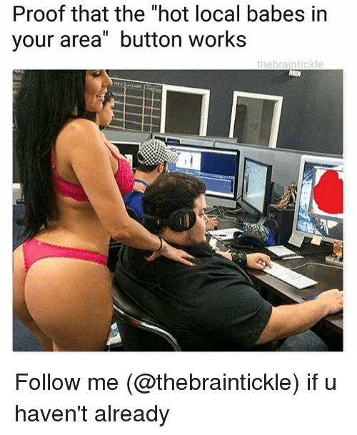 "Proofs: Proof that the ""hot local babes in  your area"" button works  thebraintickle Follow me (@thebraintickle) if u haven't already"