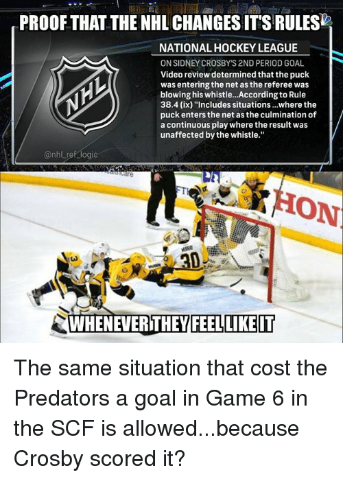 "Hockey, Logic, and Memes: PROOF THAT THE NHL CHANGES ITS RULES  NATIONAL HOCKEY LEAGUE  ON SIDNEY CROSBY'S 2ND PERIOD GOAL  Video review determined that the puck  was entering the net as the referee was  blowing his whistle..According to Rule  38.4 (ix) ""Includes situations...where the  puck enters the net as the culmination of  a continuous play where the result was  unaffected by the whistle.""  @nhl ref logic  care  HON  WHENEVERITHEY  FEELLIKEIT The same situation that cost the Predators a goal in Game 6 in the SCF is allowed...because Crosby scored it?"