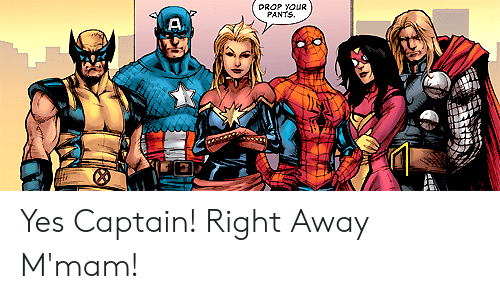 Yes, Right, and Away: PROP YOUR  PANTS. Yes Captain! Right Away M'mam!
