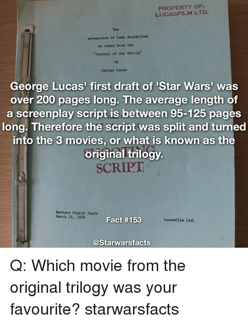 "Averagers: PROPERTY OF  LUCASFILM LTD.  The  Adventures of Luke Starkiller  as taken from the  ""Journal of the Whi11s""  by  George Lucas  George Lucas' first draft of Star Wars'  was  over 200 pages long. The average length of  a screenplay script is between 95-125 pages  long. Therefore the script was split and turned  into the 3 movies, or what is known as the  original trilogy.  SCRIPT  Revised Fourth Draft  March 15, 1976  Fact #153  Lucasfilm Ltd.  @Starwarsfacts Q: Which movie from the original trilogy was your favourite? starwarsfacts"