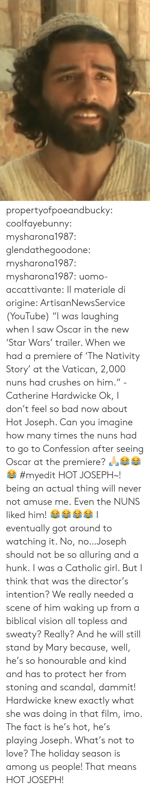 "nativity: propertyofpoeandbucky: coolfayebunny:  mysharona1987:   glendathegoodone:  mysharona1987:   mysharona1987:  uomo-accattivante:  Il materiale di origine: ArtisanNewsService (YouTube)  ""I was laughing when I saw Oscar in the new 'Star Wars' trailer. When we had a premiere of 'The Nativity Story' at the Vatican, 2,000 nuns had crushes on him."" - Catherine Hardwicke  Ok, I don't feel so bad now about Hot Joseph. Can you imagine how many times the nuns had to go to Confession after seeing Oscar at the premiere? 🙏🏼😂😂😂  #myedit  HOT JOSEPH~! being an actual thing will never not amuse me.  Even the NUNS liked him!   😂😂😂😂  I eventually got around to watching it. No, no…Joseph should not be so alluring and a hunk. I was a Catholic girl.    But I think that was the director's intention? We really needed a scene of him waking up from a biblical vision all topless and sweaty? Really? And he will still stand by Mary because, well, he's so honourable and kind and has to protect her from stoning and scandal, dammit! Hardwicke knew exactly what she was doing in that film, imo.   The fact is he's hot, he's playing Joseph. What's not to love?  The holiday season is among us people! That means HOT JOSEPH!"